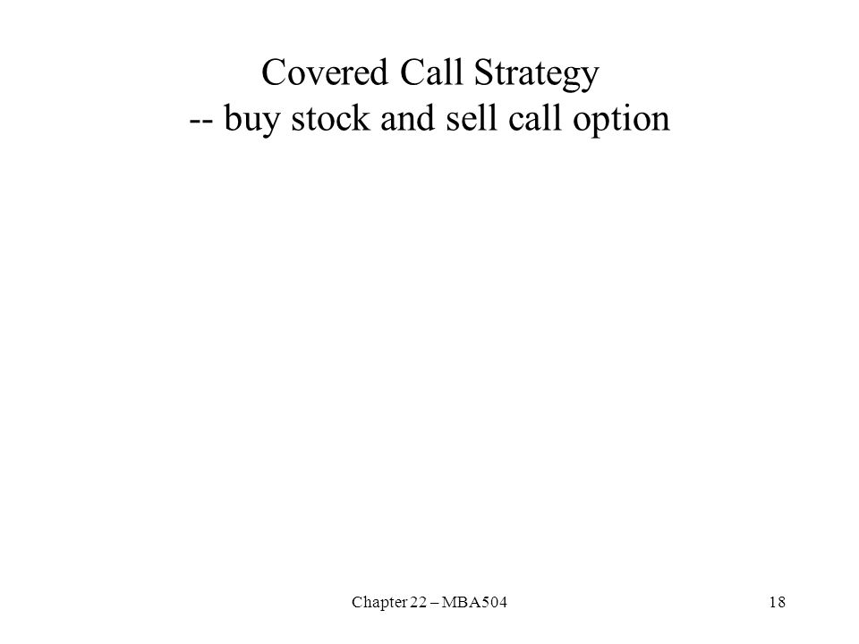 Chapter 22 – MBA50418 Covered Call Strategy -- buy stock and sell call option