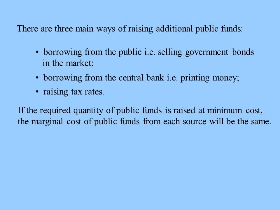 There are three main ways of raising additional public funds: borrowing from the public i.e.