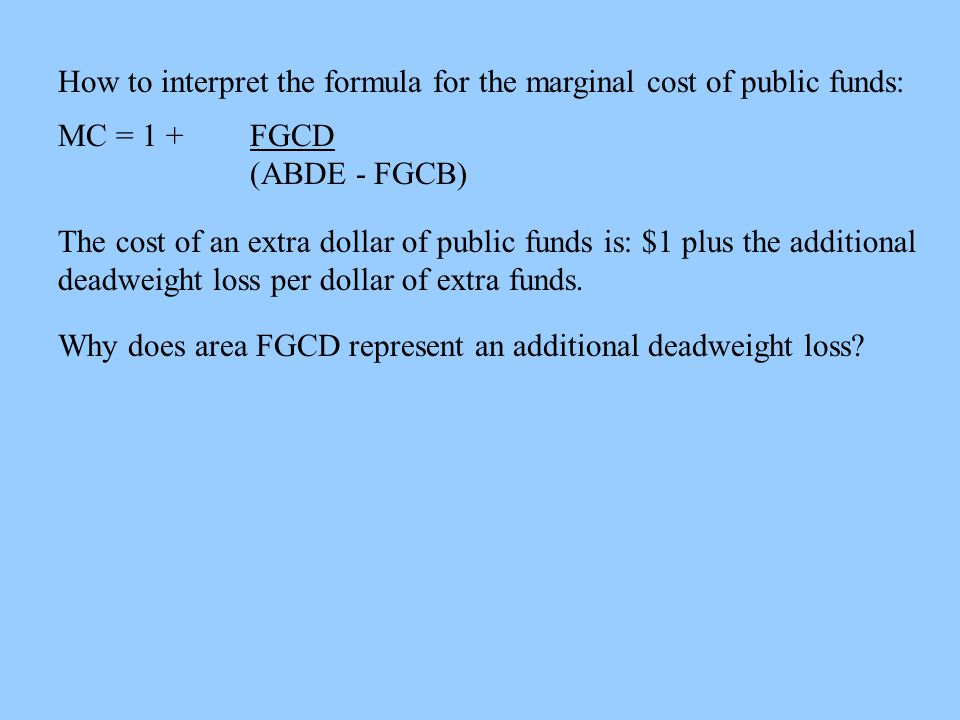 How to interpret the formula for the marginal cost of public funds: MC = 1 + FGCD (ABDE - FGCB) The cost of an extra dollar of public funds is: $1 plus the additional deadweight loss per dollar of extra funds.