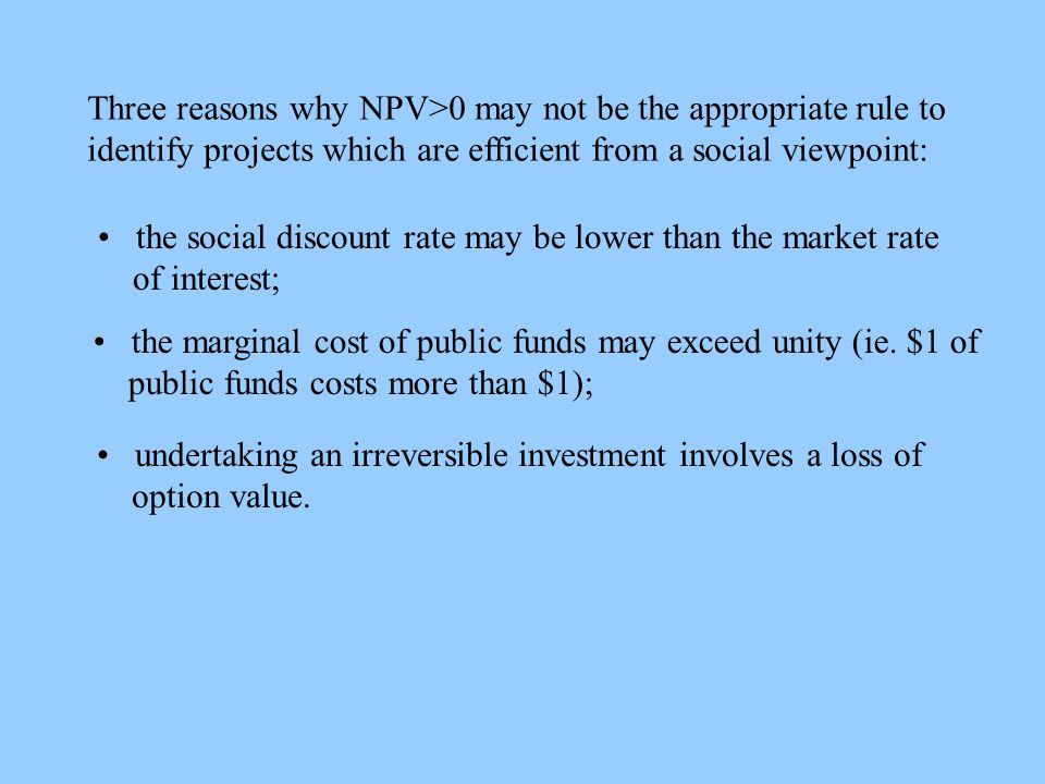 Three reasons why NPV>0 may not be the appropriate rule to identify projects which are efficient from a social viewpoint: the social discount rate may be lower than the market rate of interest; the marginal cost of public funds may exceed unity (ie.