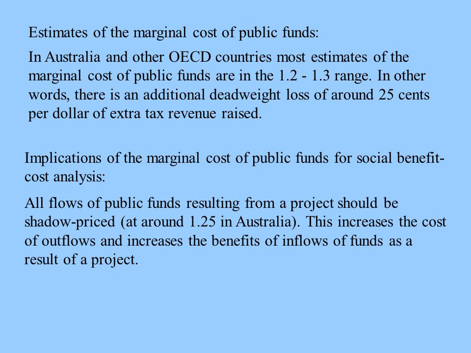 Estimates of the marginal cost of public funds: In Australia and other OECD countries most estimates of the marginal cost of public funds are in the 1.2 - 1.3 range.
