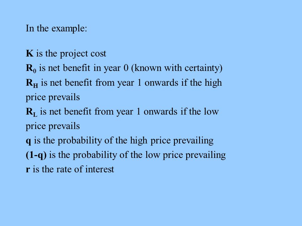 In the example: K is the project cost R 0 is net benefit in year 0 (known with certainty) R H is net benefit from year 1 onwards if the high price prevails R L is net benefit from year 1 onwards if the low price prevails q is the probability of the high price prevailing (1-q) is the probability of the low price prevailing r is the rate of interest