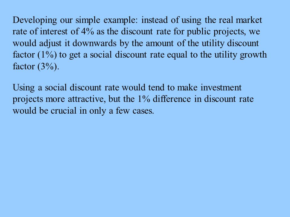 Developing our simple example: instead of using the real market rate of interest of 4% as the discount rate for public projects, we would adjust it downwards by the amount of the utility discount factor (1%) to get a social discount rate equal to the utility growth factor (3%).