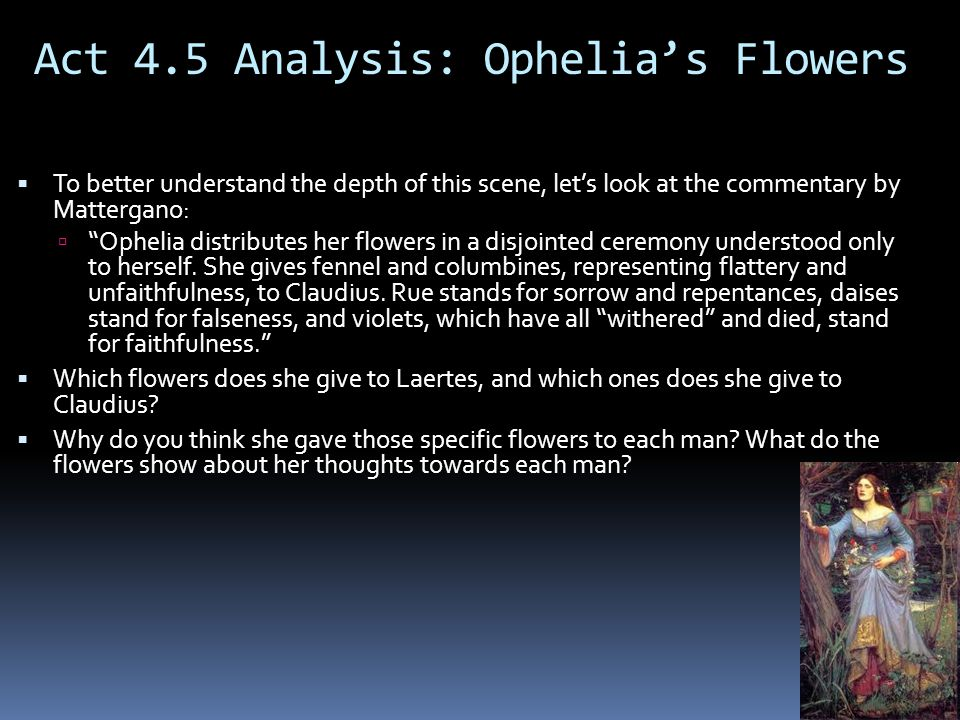 Act 4.5 Analysis: Ophelia's Flowers  To better understand the depth of this scene, let's look at the commentary by Mattergano:  Ophelia distributes her flowers in a disjointed ceremony understood only to herself.