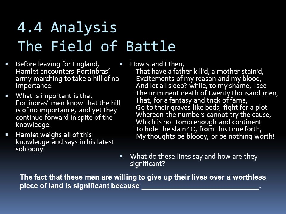 4.4 Analysis The Field of Battle  Before leaving for England, Hamlet encounters Fortinbras' army marching to take a hill of no importance.