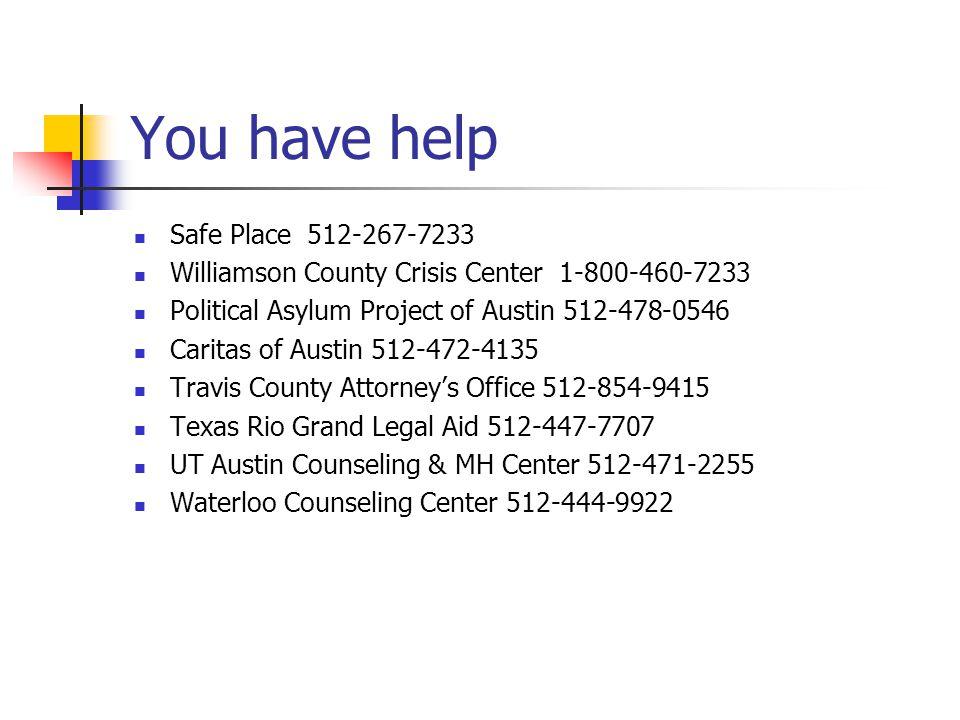 You have help Safe Place 512-267-7233 Williamson County Crisis Center 1-800-460-7233 Political Asylum Project of Austin 512-478-0546 Caritas of Austin