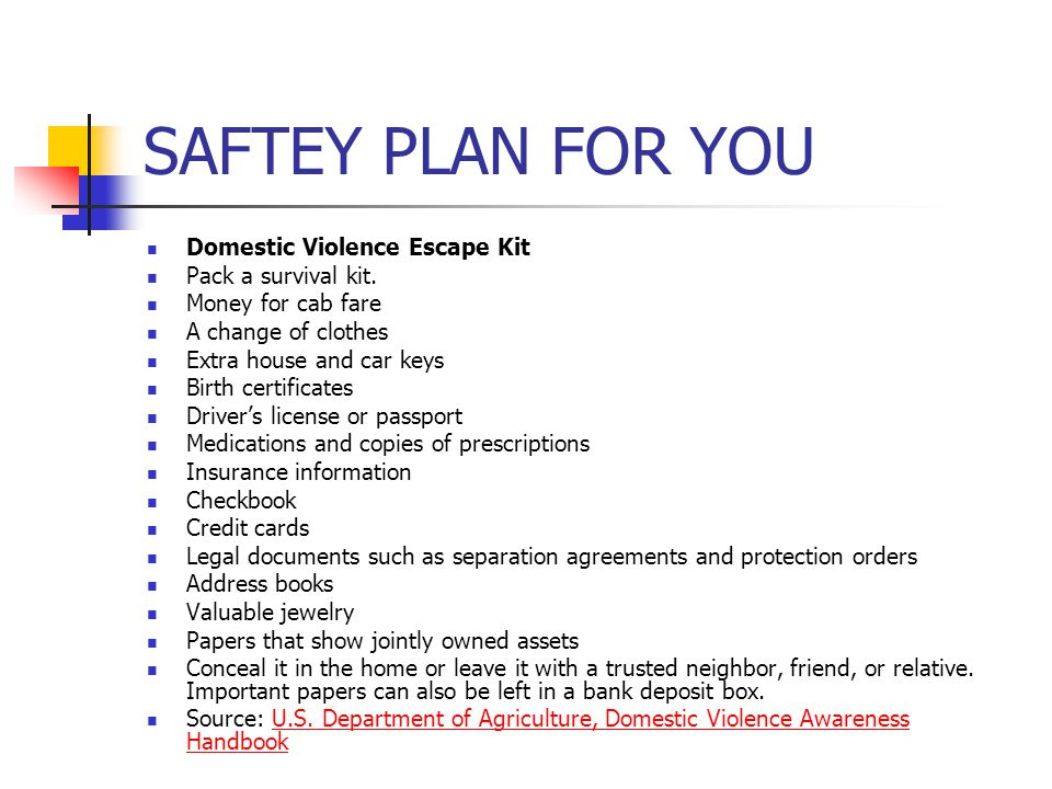SAFTEY PLAN FOR YOU Domestic Violence Escape Kit Pack a survival kit. Money for cab fare A change of clothes Extra house and car keys Birth certificat