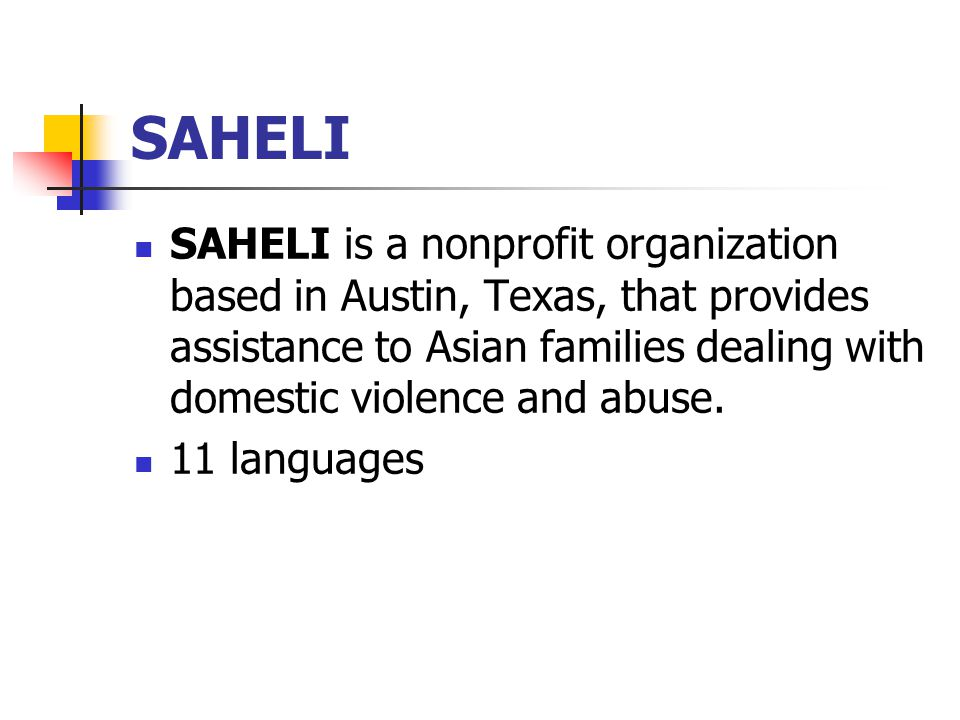 SAHELI SAHELI is a nonprofit organization based in Austin, Texas, that provides assistance to Asian families dealing with domestic violence and abuse.