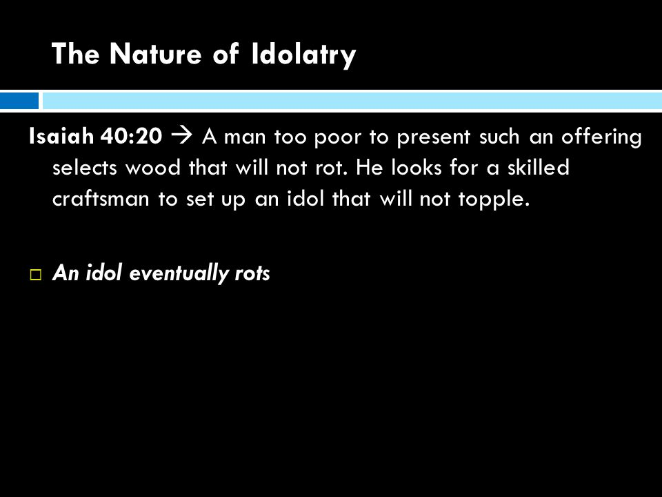 The Nature of Idolatry Isaiah 40:20  A man too poor to present such an offering selects wood that will not rot.