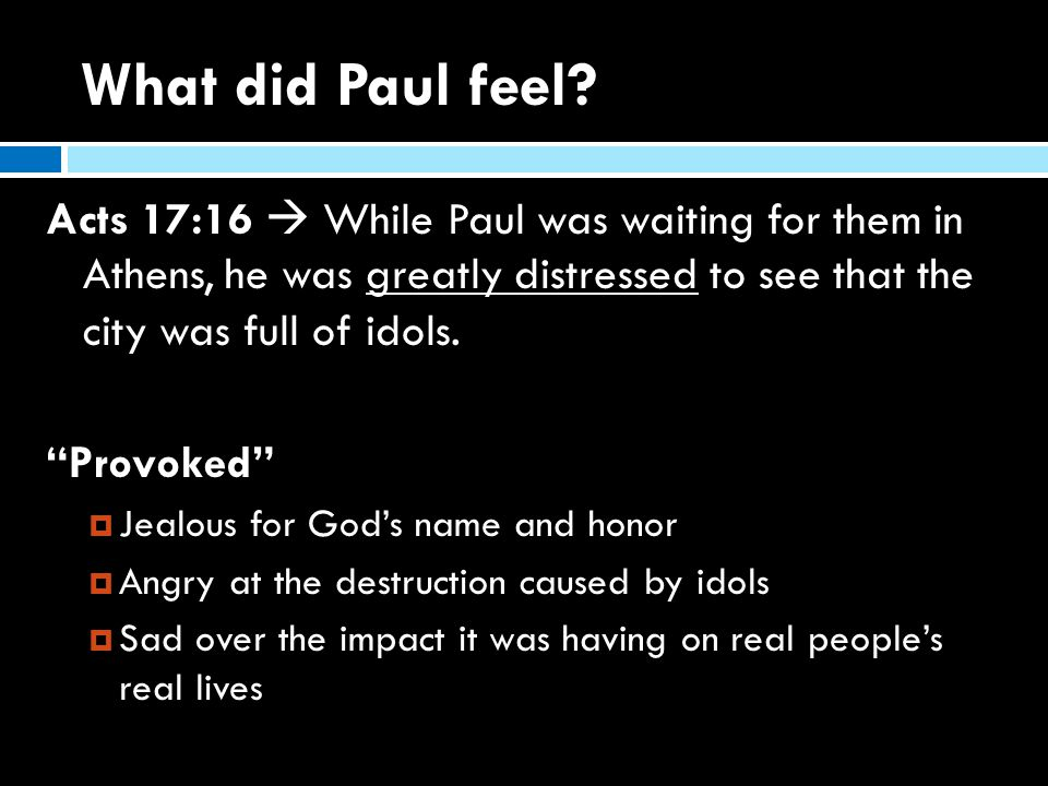 """What did Paul feel? Acts 17:16  While Paul was waiting for them in Athens, he was greatly distressed to see that the city was full of idols. """"Provoke"""