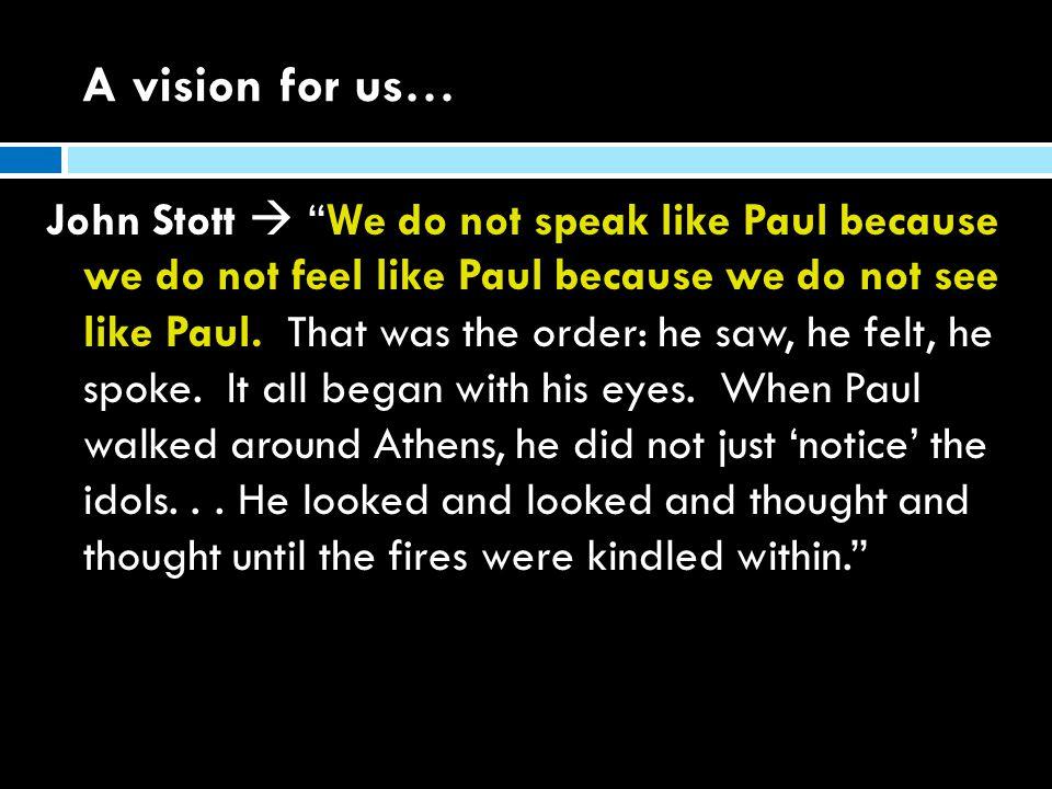 A vision for us… John Stott  We do not speak like Paul because we do not feel like Paul because we do not see like Paul.