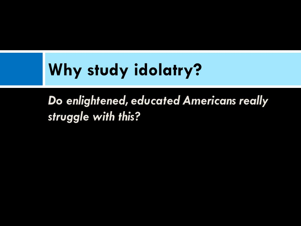 Do enlightened, educated Americans really struggle with this? Why study idolatry?