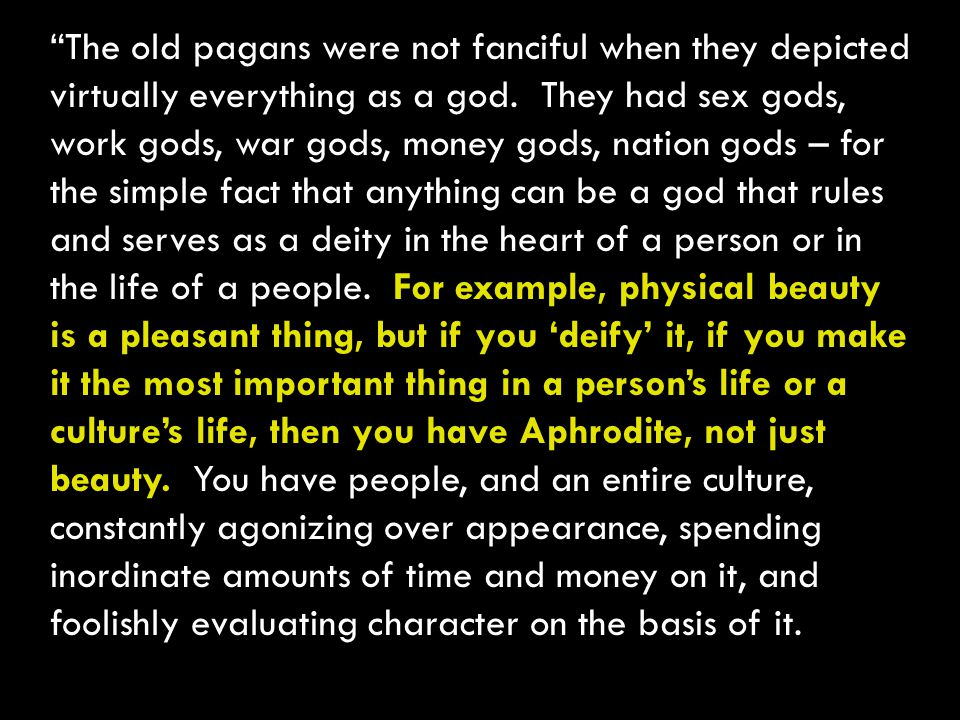 The old pagans were not fanciful when they depicted virtually everything as a god.