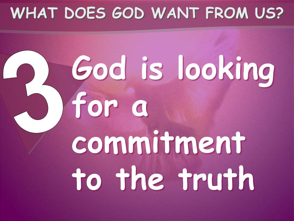 God is looking for a commitment to the truth WHAT DOES GOD WANT FROM US?