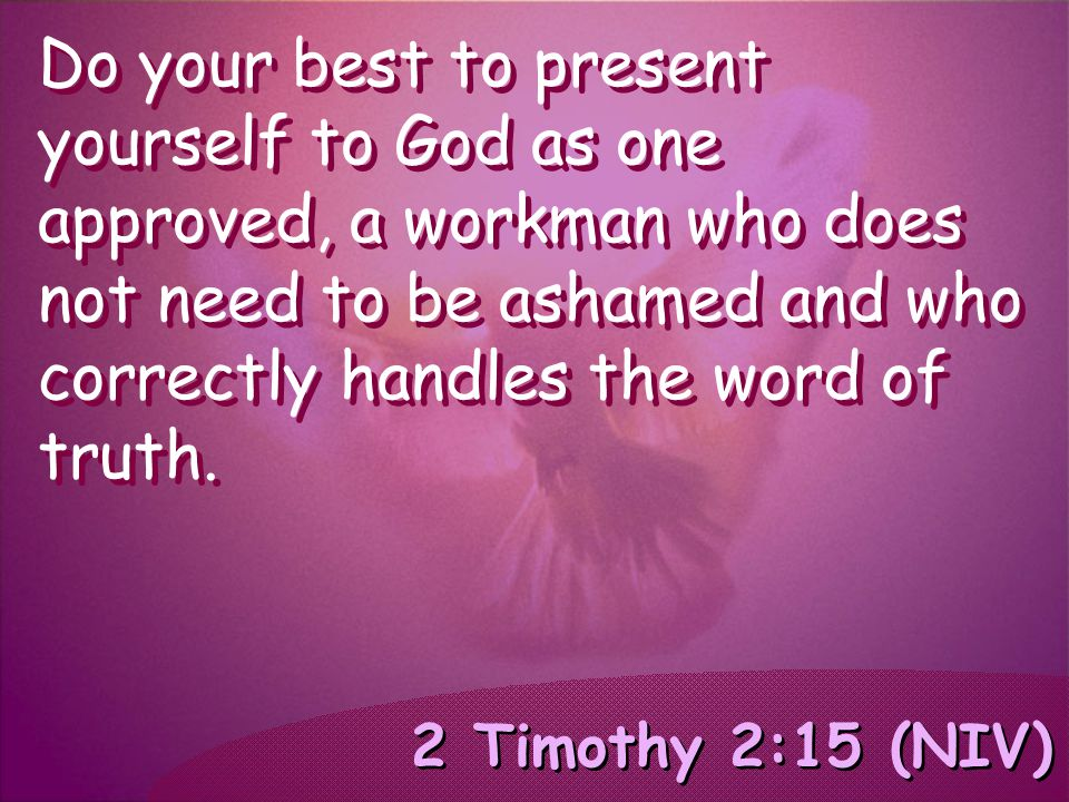 2 Timothy 2:15 (NIV) Do your best to present yourself to God as one approved, a workman who does not need to be ashamed and who correctly handles the