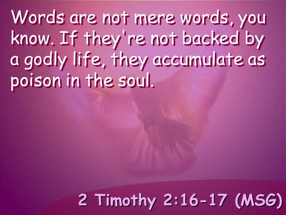 2 Timothy 2:16-17 (MSG) Words are not mere words, you know. If they're not backed by a godly life, they accumulate as poison in the soul.