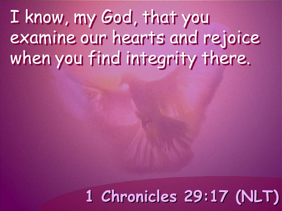 1 Chronicles 29:17 (NLT) I know, my God, that you examine our hearts and rejoice when you find integrity there.