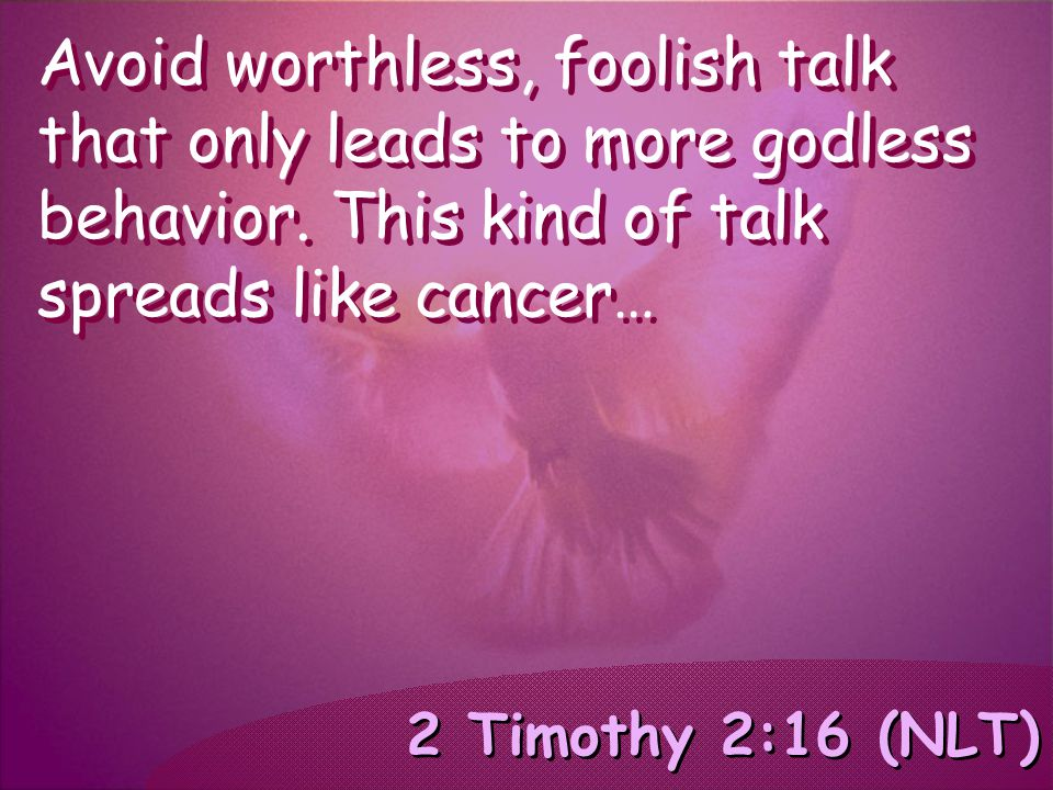 2 Timothy 2:16 (NLT) Avoid worthless, foolish talk that only leads to more godless behavior. This kind of talk spreads like cancer…