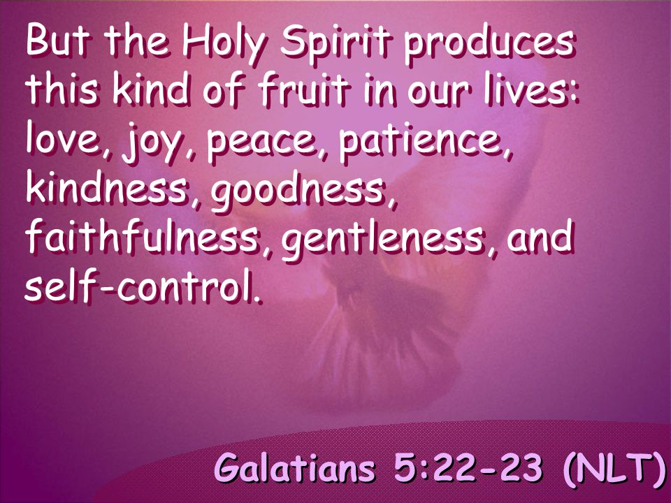 Galatians 5:22-23 (NLT) But the Holy Spirit produces this kind of fruit in our lives: love, joy, peace, patience, kindness, goodness, faithfulness, ge