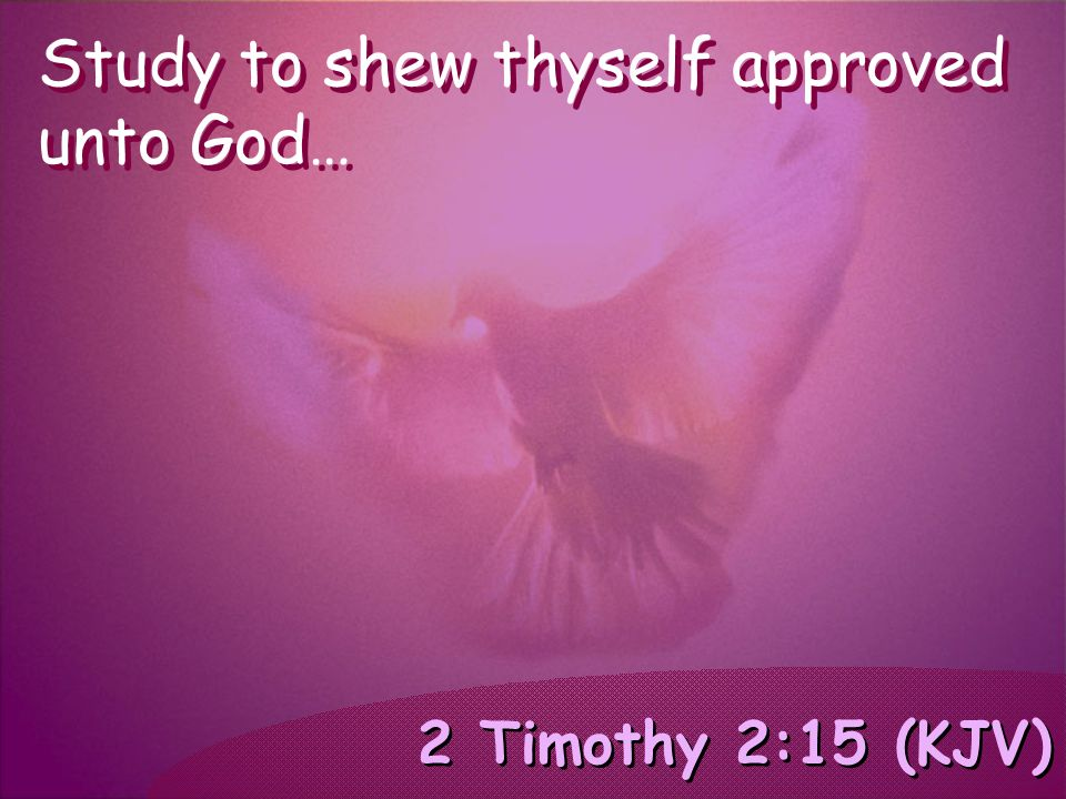 2 Timothy 2:15 (KJV) Study to shew thyself approved unto God…