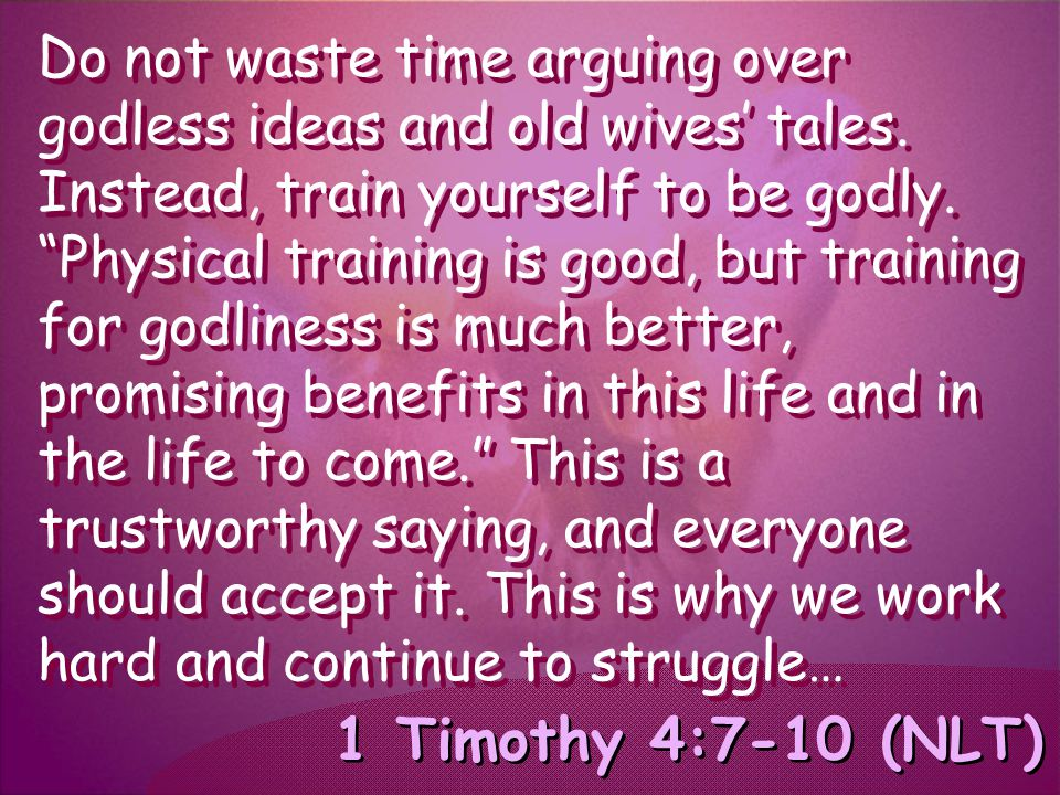 "1 Timothy 4:7-10 (NLT) Do not waste time arguing over godless ideas and old wives' tales. Instead, train yourself to be godly. ""Physical training is g"