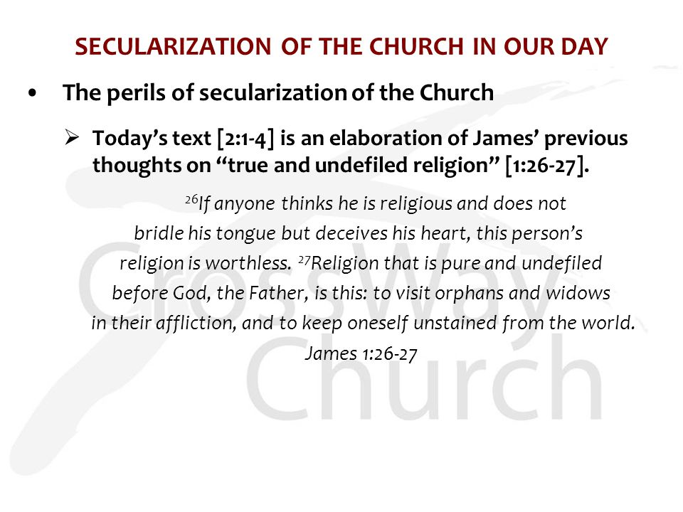 SECULARIZATION OF THE CHURCH IN OUR DAY The perils of secularization of the Church  Today's text [2:1-4] is an elaboration of James' previous thoughts on true and undefiled religion [1:26-27].