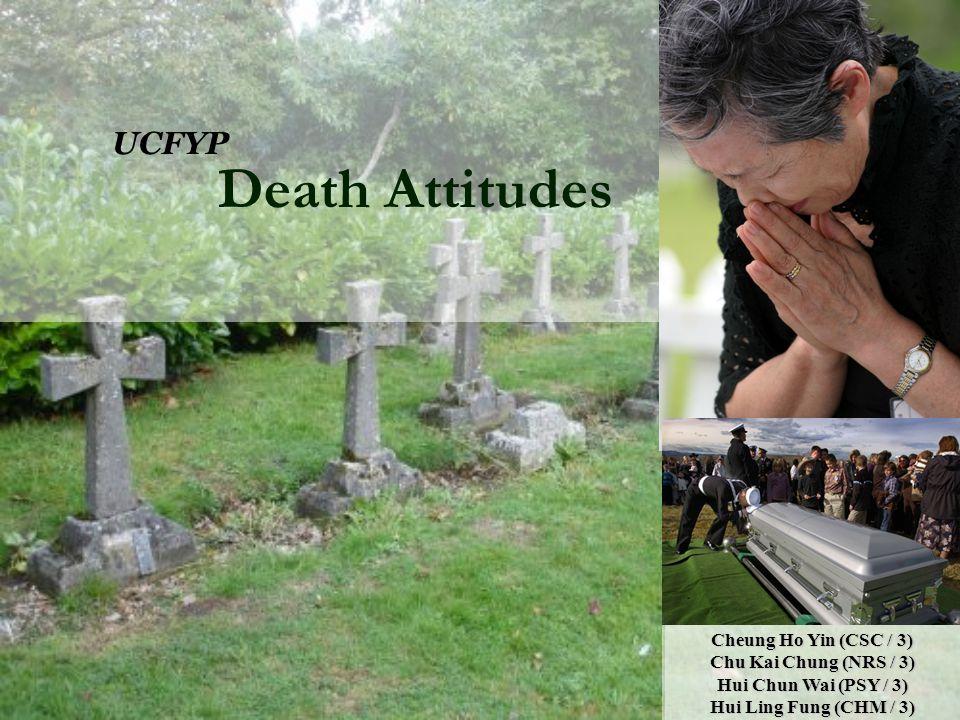 Death Attitudes UCFYP Cheung Ho Yin (CSC / 3) Chu Kai Chung (NRS / 3) Hui Chun Wai (PSY / 3) Hui Ling Fung (CHM / 3)