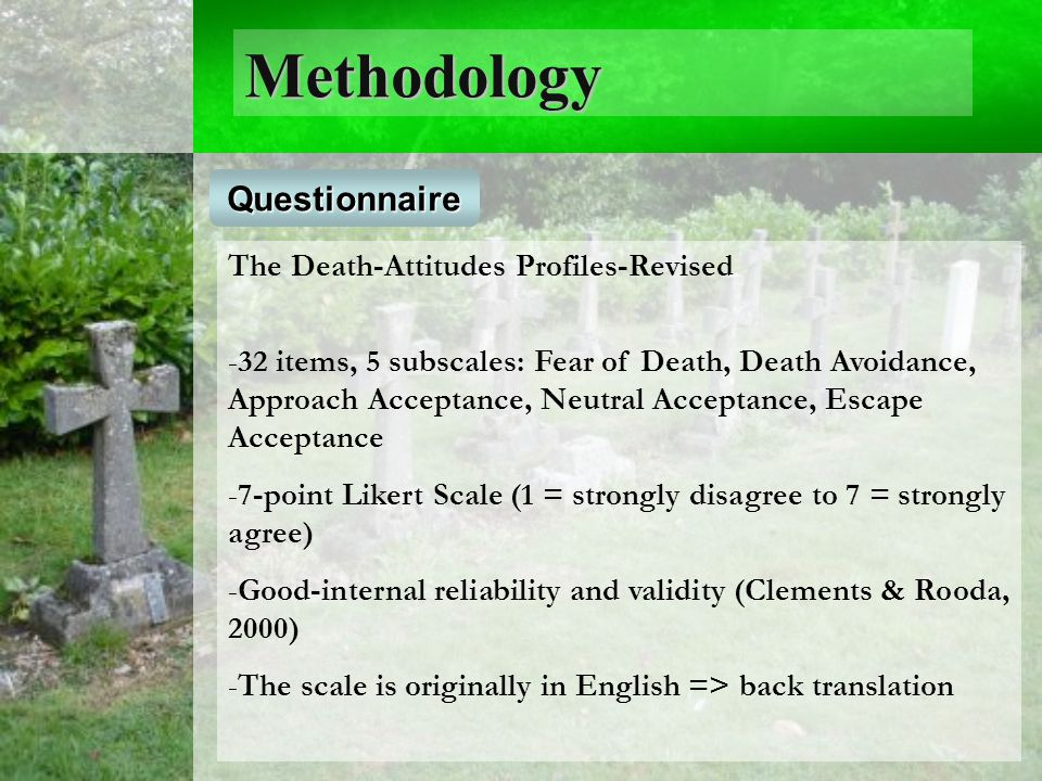 Methodology Questionnaire The Death-Attitudes Profiles-Revised - -32 items, 5 subscales: Fear of Death, Death Avoidance, Approach Acceptance, Neutral Acceptance, Escape Acceptance - -7-point Likert Scale (1 = strongly disagree to 7 = strongly agree) - -Good-internal reliability and validity (Clements & Rooda, 2000) - -The scale is originally in English => back translation