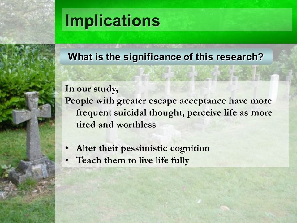 Implications In our study, People with greater escape acceptance have more frequent suicidal thought, perceive life as more tired and worthless Alter their pessimistic cognition Teach them to live life fully What is the significance of this research