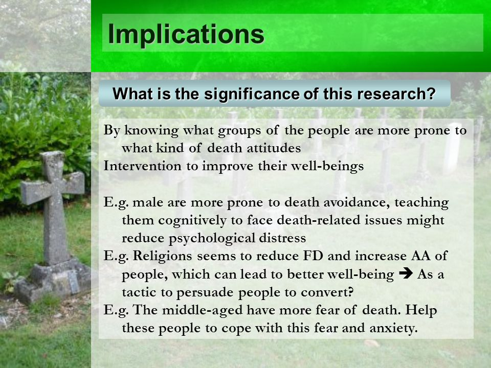 Implications By knowing what groups of the people are more prone to what kind of death attitudes Intervention to improve their well-beings E.g.