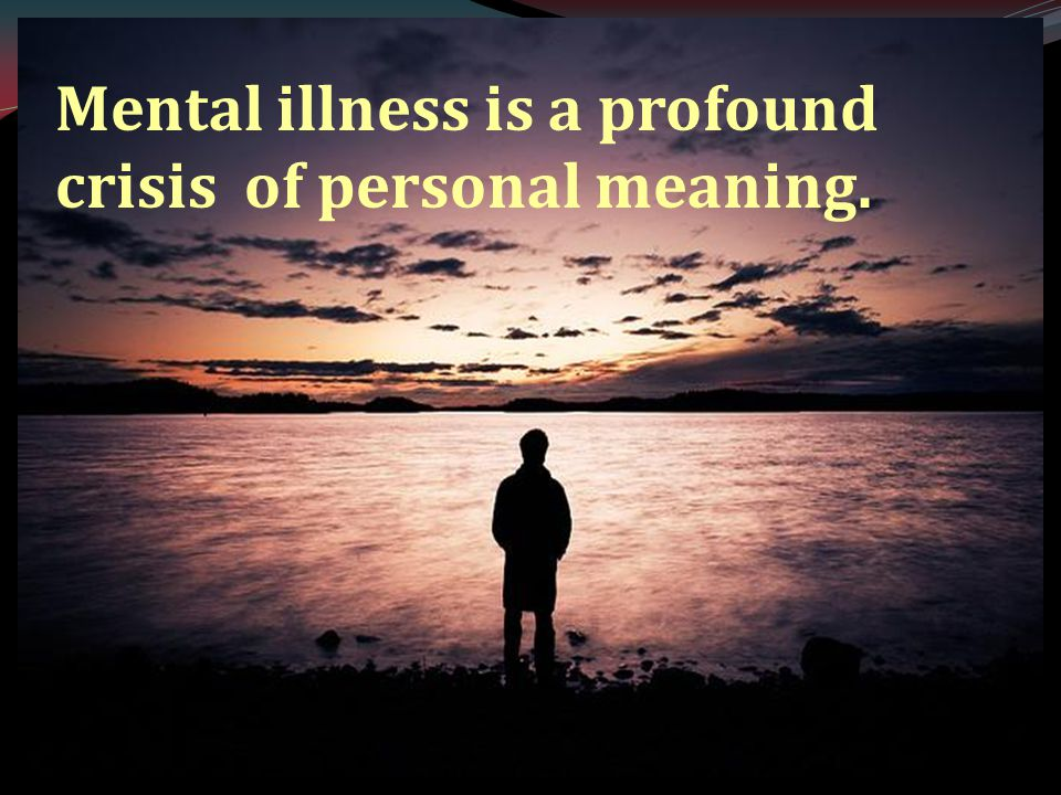 Mental illness is a profound crisis of personal meaning.