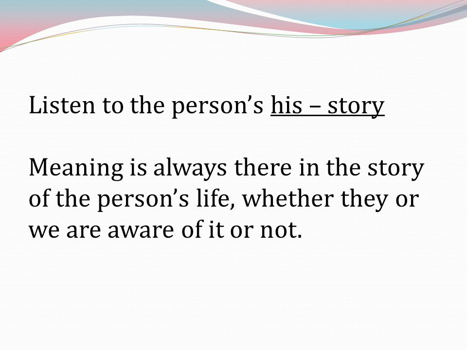 Listen to the person's his – story Meaning is always there in the story of the person's life, whether they or we are aware of it or not.