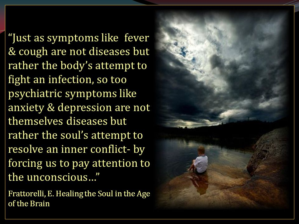 Just as symptoms like fever & cough are not diseases but rather the body's attempt to fight an infection, so too psychiatric symptoms like anxiety & depression are not themselves diseases but rather the soul's attempt to resolve an inner conflict- by forcing us to pay attention to the unconscious… Frattorelli, E.