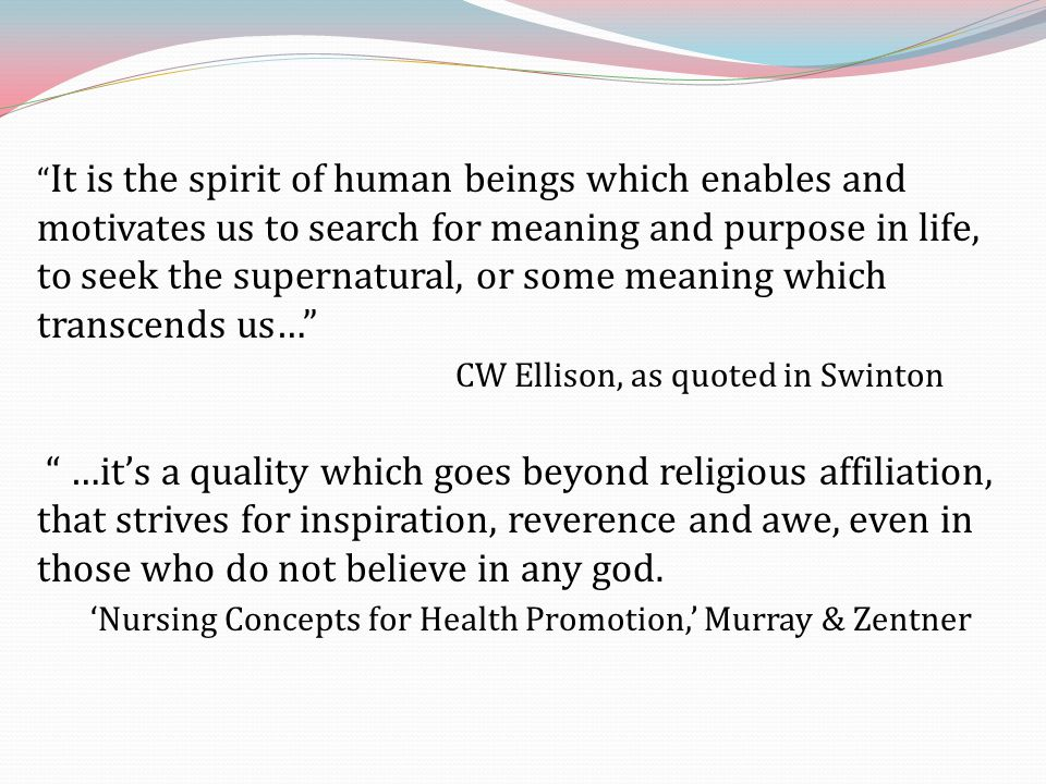 It is the spirit of human beings which enables and motivates us to search for meaning and purpose in life, to seek the supernatural, or some meaning which transcends us… CW Ellison, as quoted in Swinton …it's a quality which goes beyond religious affiliation, that strives for inspiration, reverence and awe, even in those who do not believe in any god.