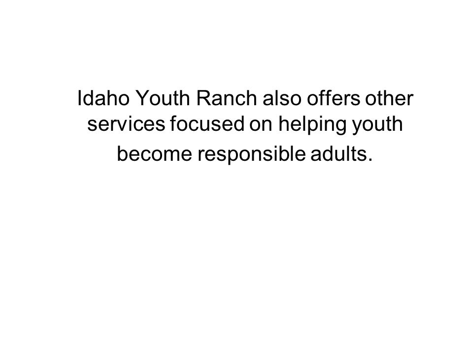 Idaho Youth Ranch also offers other services focused on helping youth become responsible adults.