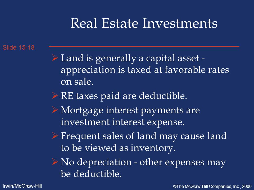Slide 15-18 Irwin/McGraw-Hill ©The McGraw-Hill Companies, Inc., 2000 Real Estate Investments  Land is generally a capital asset - appreciation is taxed at favorable rates on sale.