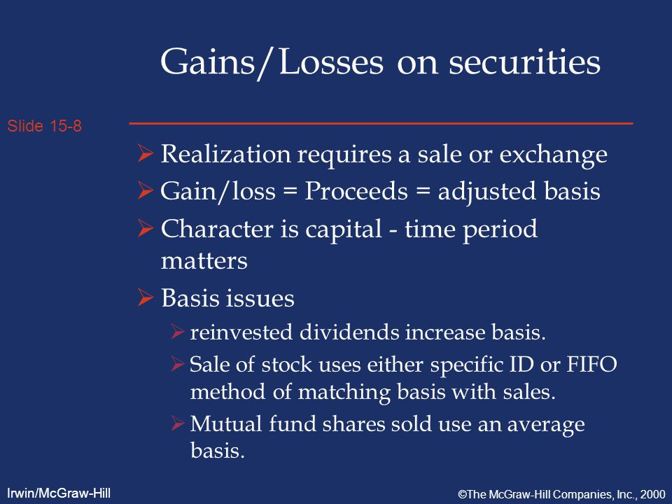 Slide 15-8 Irwin/McGraw-Hill ©The McGraw-Hill Companies, Inc., 2000 Gains/Losses on securities  Realization requires a sale or exchange  Gain/loss = Proceeds = adjusted basis  Character is capital - time period matters  Basis issues  reinvested dividends increase basis.