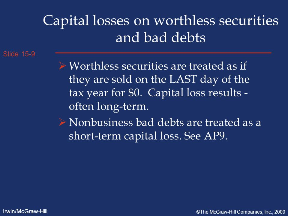 Slide 15-9 Irwin/McGraw-Hill ©The McGraw-Hill Companies, Inc., 2000 Capital losses on worthless securities and bad debts  Worthless securities are treated as if they are sold on the LAST day of the tax year for $0.