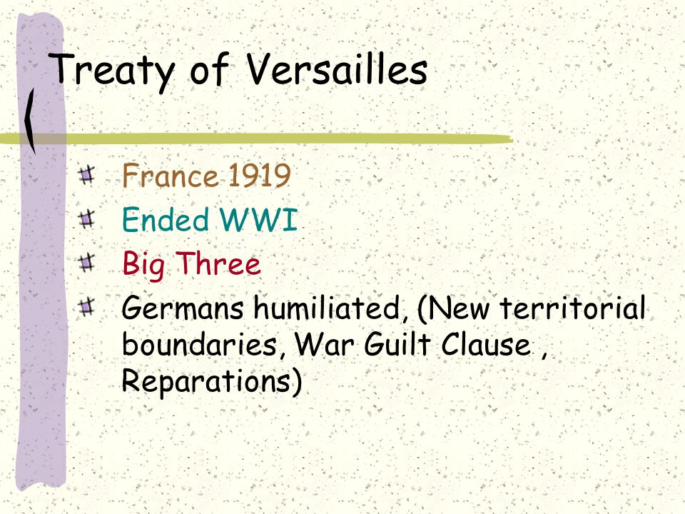 Treaty of Versailles France 1919 Ended WWI Big Three Germans humiliated, (New territorial boundaries, War Guilt Clause, Reparations)