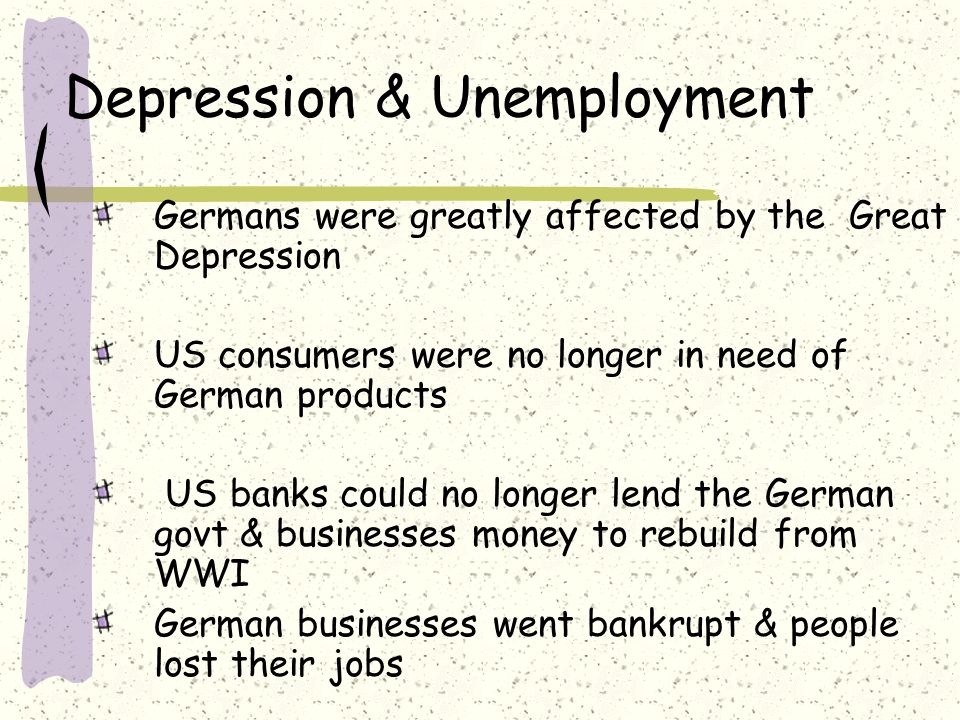 Depression & Unemployment Germans were greatly affected by the Great Depression US consumers were no longer in need of German products US banks could no longer lend the German govt & businesses money to rebuild from WWI German businesses went bankrupt & people lost their jobs