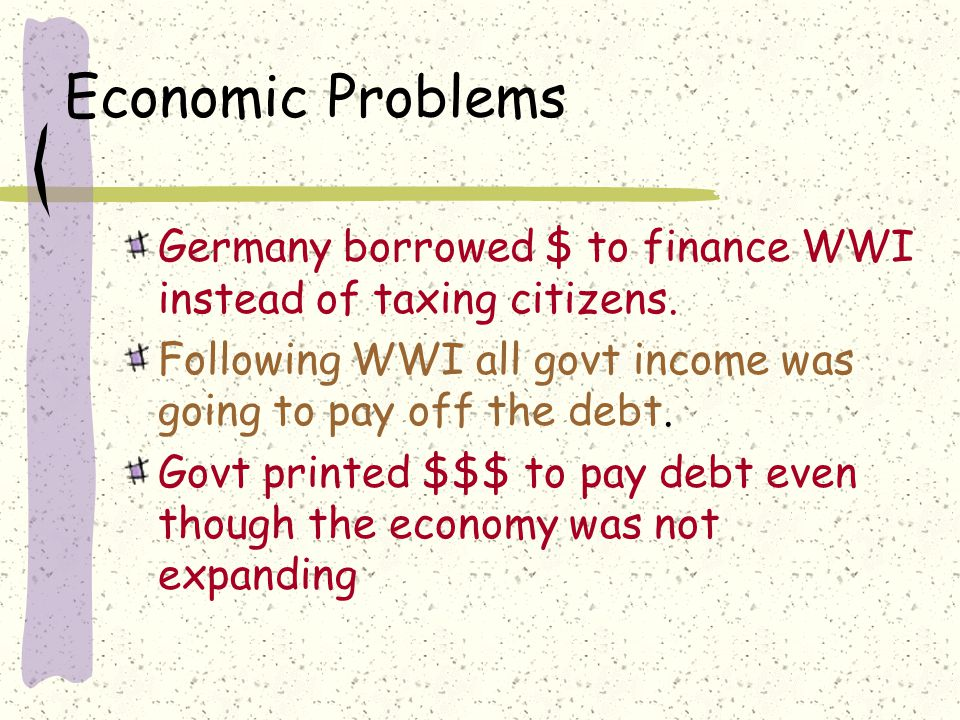 Economic Problems Germany borrowed $ to finance WWI instead of taxing citizens.