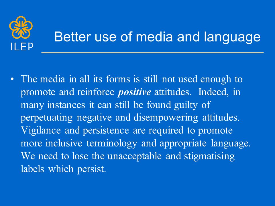 Better use of media and language The media in all its forms is still not used enough to promote and reinforce positive attitudes.