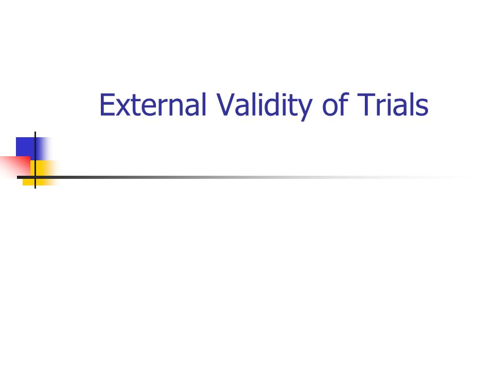Background External or ecological validity refers to whether the results of the trial can be generalised to the general clinical population.