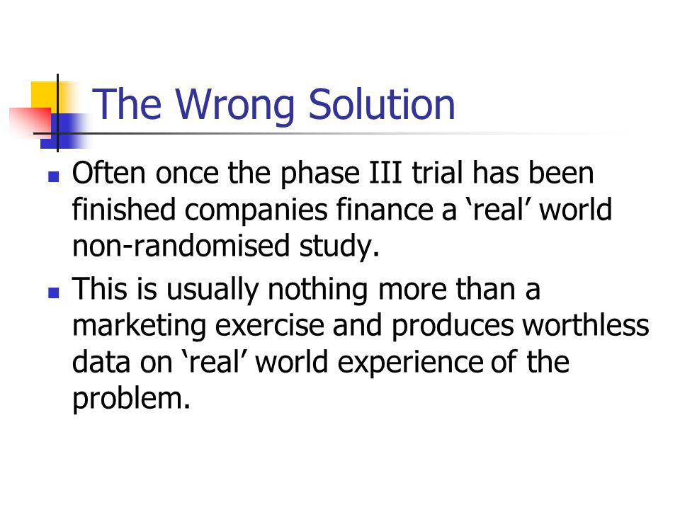 The Wrong Solution Often once the phase III trial has been finished companies finance a 'real' world non-randomised study. This is usually nothing mor