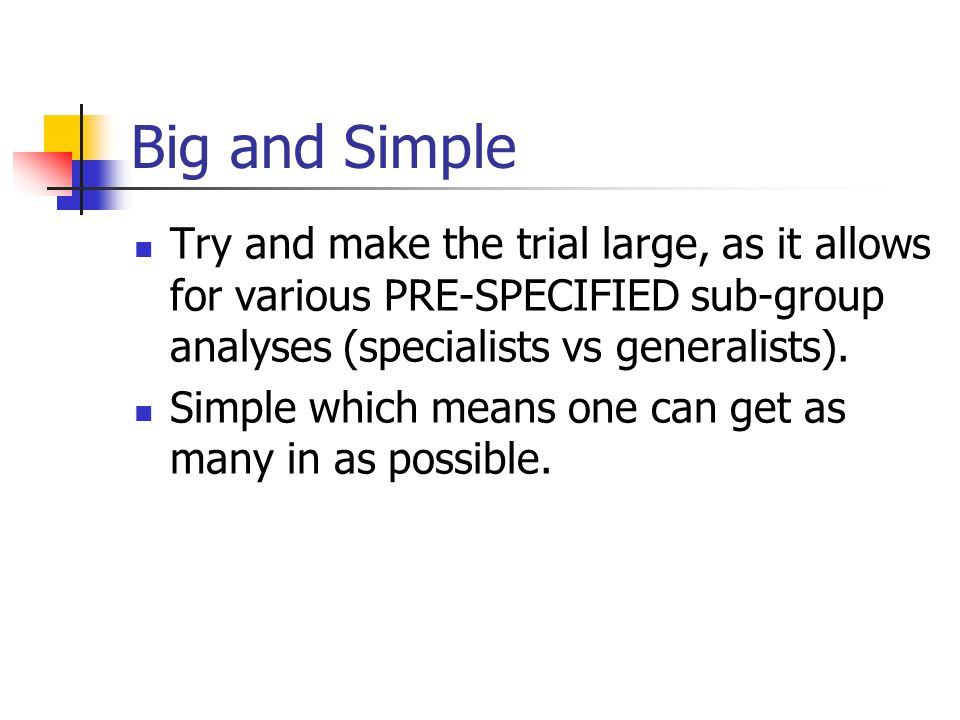 Big and Simple Try and make the trial large, as it allows for various PRE-SPECIFIED sub-group analyses (specialists vs generalists). Simple which mean
