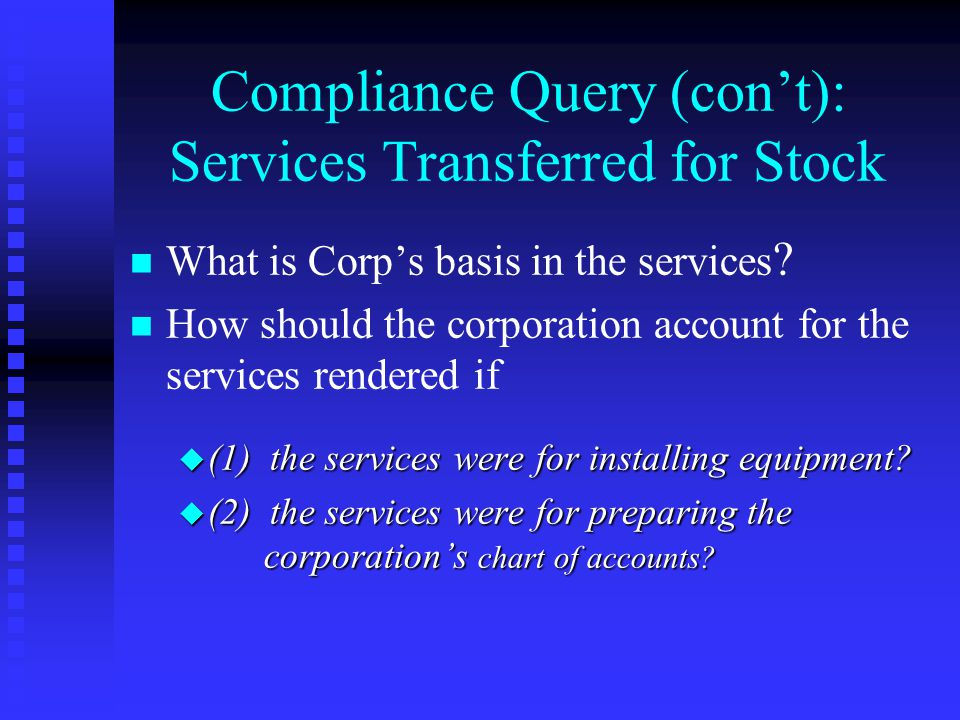 Compliance Query (con't): Services Transferred for Stock n n What is Corp's basis in the services .