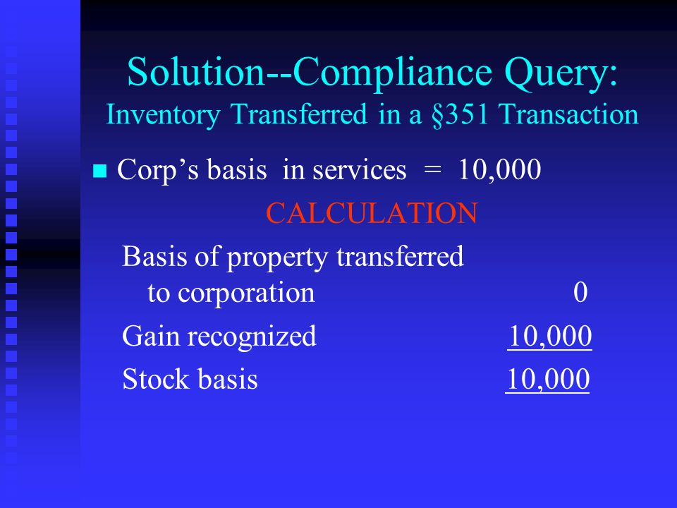Solution--Compliance Query: Inventory Transferred in a §351 Transaction n n Corp's basis in services = 10,000 CALCULATION Basis of property transferred to corporation 0 Gain recognized 10,000 Stock basis 10,000