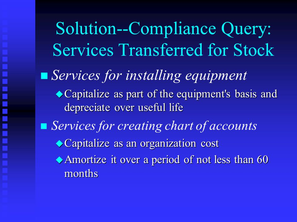 Solution--Compliance Query: Services Transferred for Stock n n Services for installing equipment u Capitalize as part of the equipment s basis and depreciate over useful life n n Services for creating chart of accounts u Capitalize as an organization cost u Amortize it over a period of not less than 60 months