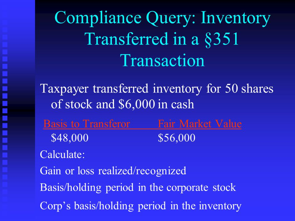 Compliance Query: Inventory Transferred in a §351 Transaction Taxpayer transferred inventory for 50 shares of stock and $6,000 in cash Basis to Transferor Fair Market Value $48,000$56,000 Calculate: Gain or loss realized/recognized Basis/holding period in the corporate stock Corp's basis/holding period in the inventory
