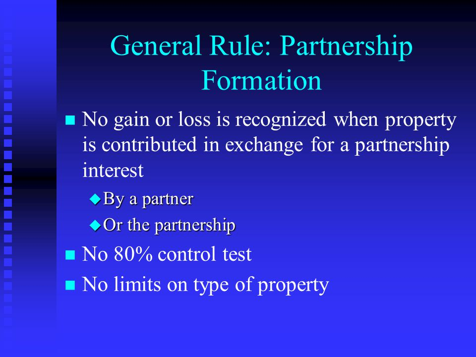 General Rule: Partnership Formation n n No gain or loss is recognized when property is contributed in exchange for a partnership interest u By a partner u Or the partnership n n No 80% control test n n No limits on type of property